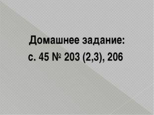 Домашнее задание: с. 45 № 203 (2,3), 206