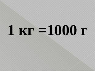 1 кг =1000 г