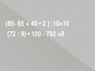 (85- 65 + 40 • 2 ) :10=10 (72 : 9) • 100 - 792 =8