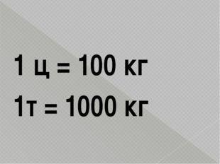 1 ц = 100 кг 1т = 1000 кг