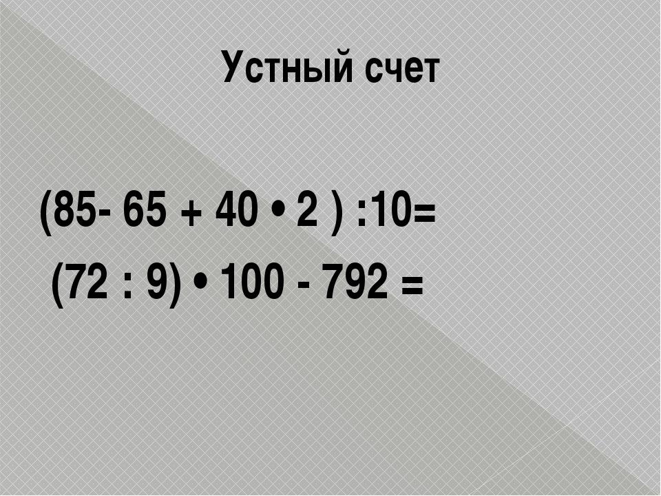 Устный счет (85- 65 + 40 • 2 ) :10= (72 : 9) • 100 - 792 =
