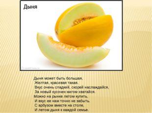 Дыня может быть большая, Желтая, красивая такая. Вкус очень сладкий, скорей н