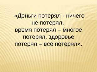 «Деньги потерял - ничего не потерял, время потерял – многое потерял, здоровь