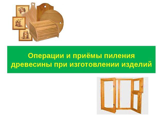 Операции и приёмы пиления древесины при изготовлении изделий
