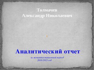 Аналитический отчет за межаттестационный период 2010-2015 год Толмачев Алекса