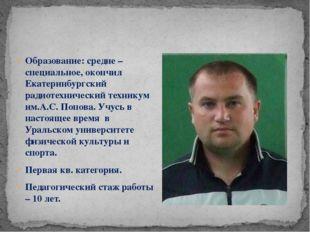 Образование: средне – специальное, окончил Екатеринбургский радиотехнический
