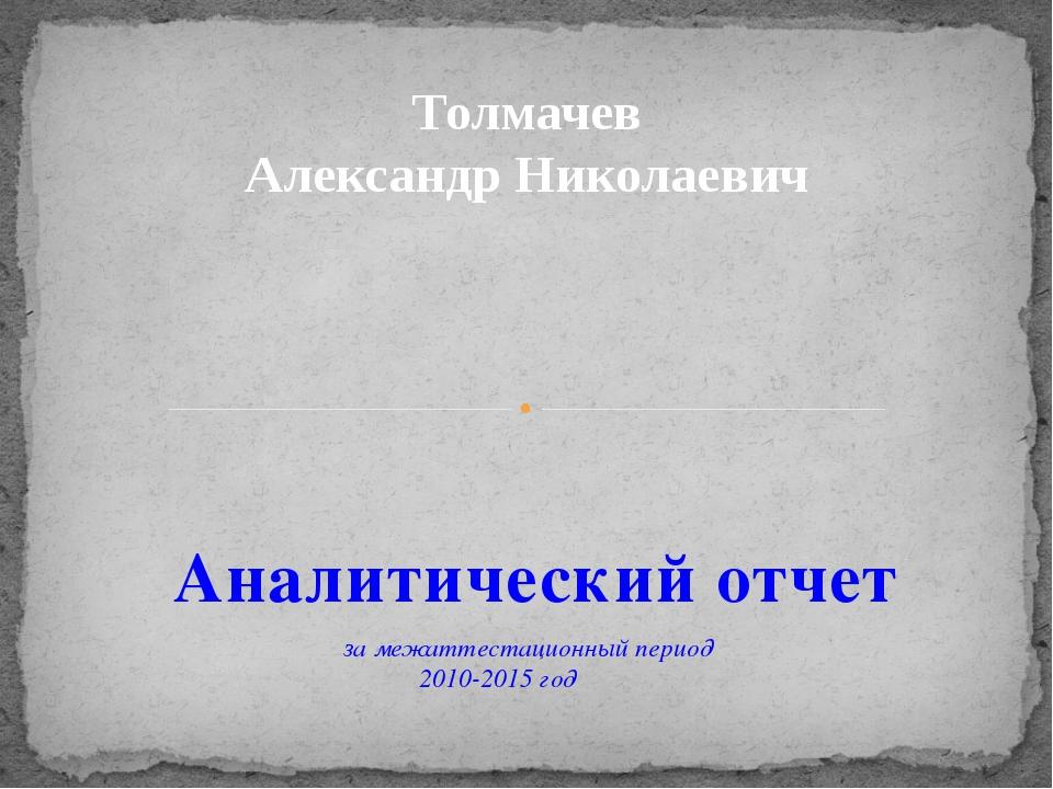 Аналитический отчет за межаттестационный период 2010-2015 год Толмачев Алекса...
