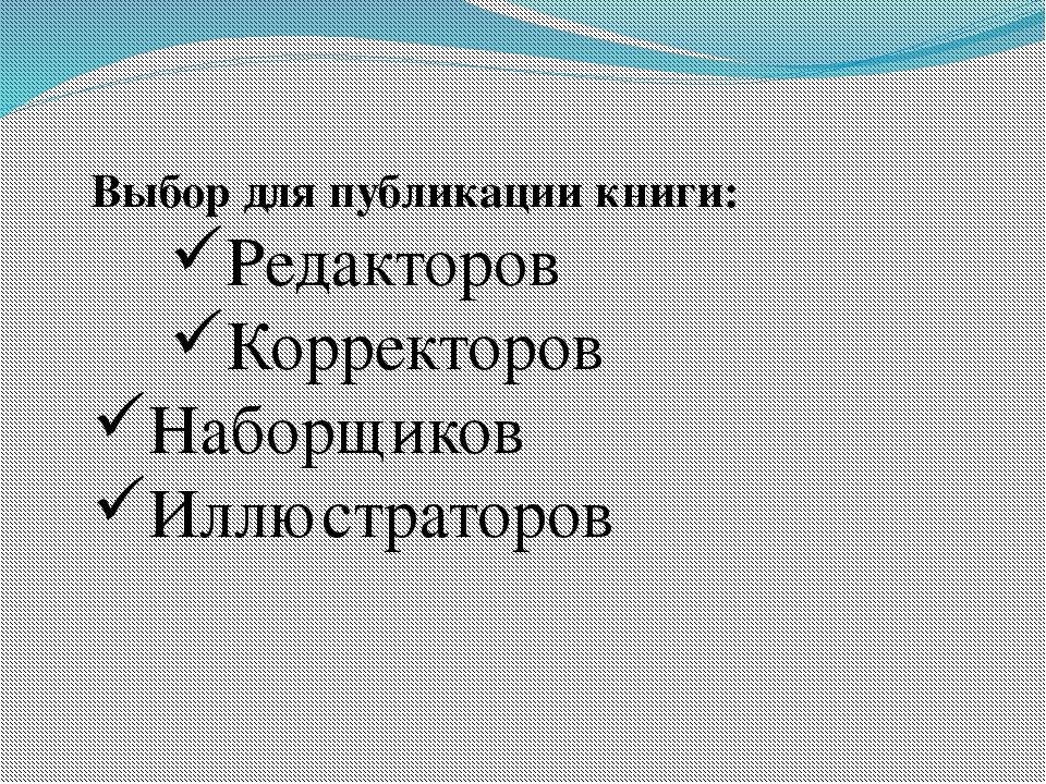Выбор для публикации книги: Редакторов Корректоров Наборщиков Иллюстраторов