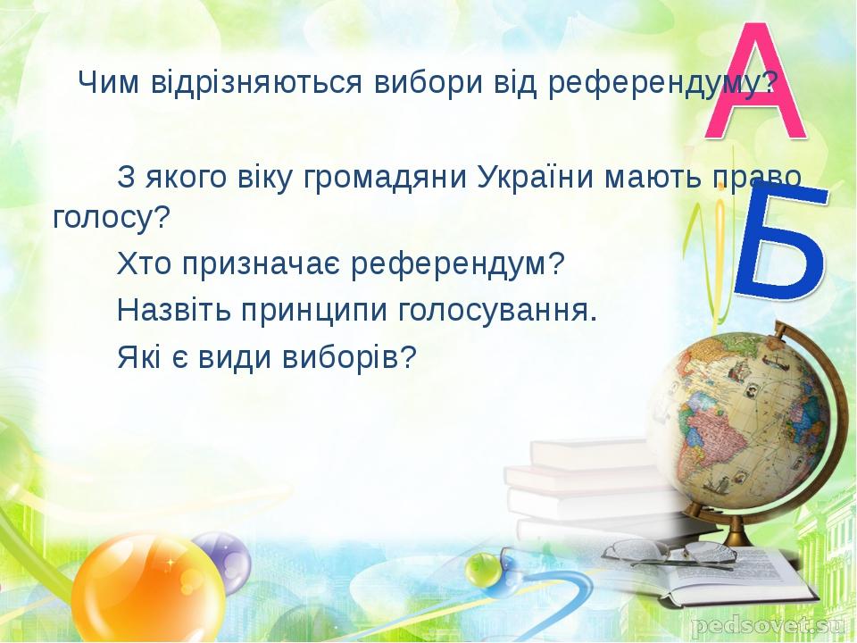 Чим відрізняються вибори від референдуму? З якого віку громадяни України мают...