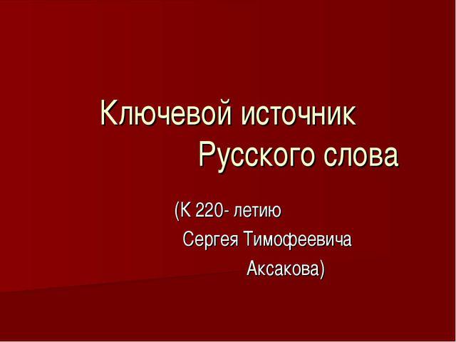 Ключевой источник Русского слова (К 220- летию Сергея Тимофеевича Аксакова)