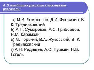 4. В традициях русского классицизма работали: а) М.В. Ломоносов, Д.И. Фонвизи