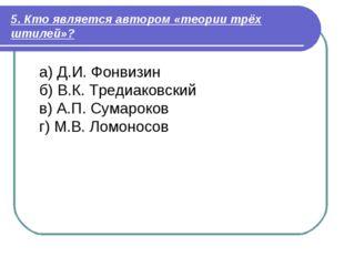 5. Кто является автором «теории трёх штилей»? а) Д.И. Фонвизин б) В.К. Тредиа