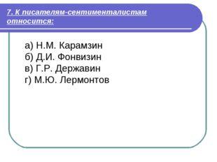 7. К писателям-сентименталистам относится: а) Н.М. Карамзин б) Д.И. Фонвизин