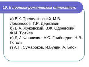 10. К поэтам-романтикам относятся: а) В.К. Тредиаковский, М.В. Ломоносов, Г.Р