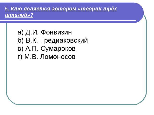 5. Кто является автором «теории трёх штилей»? а) Д.И. Фонвизин б) В.К. Тредиа...