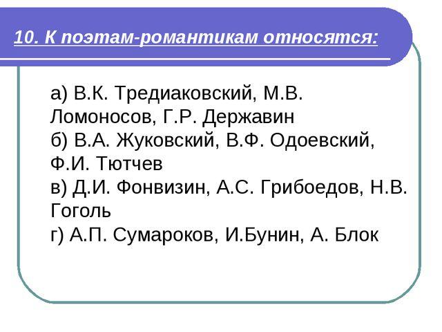 10. К поэтам-романтикам относятся: а) В.К. Тредиаковский, М.В. Ломоносов, Г.Р...