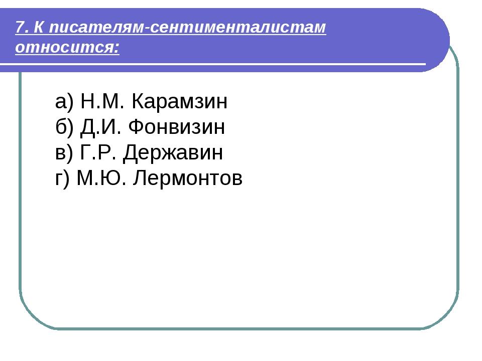 7. К писателям-сентименталистам относится: а) Н.М. Карамзин б) Д.И. Фонвизин...