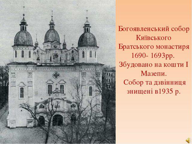 Богоявленський собор Київського Братського монастиря 1690- 1693рр. Збудовано...