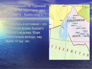 Арал расположен на Туранской равнине, на территории двух государств – Казахст