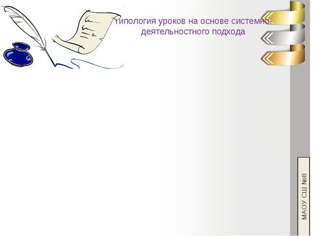 Типология уроков на основе системно-деятельностного подхода МАОУ СШ №8