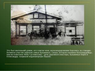 Это был маленький домик, его сожгли чехи, железнодорожники боролись за станц