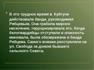 В это трудное время в Куйтуне действовала банда, руководимая Рябцевым. Она гр