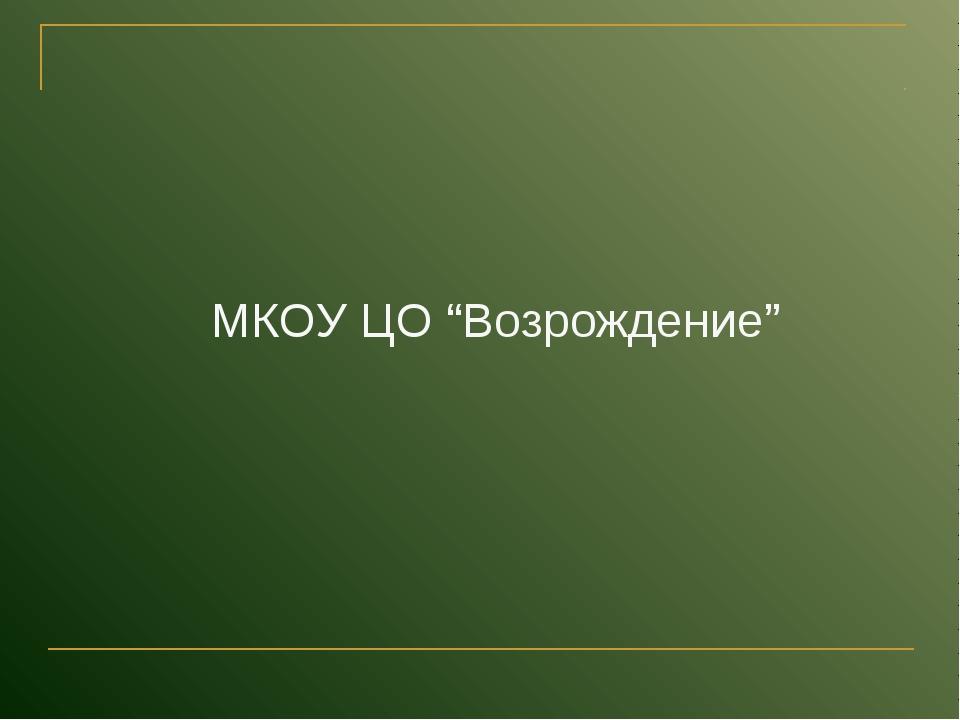 "МКОУ ЦО ""Возрождение"""