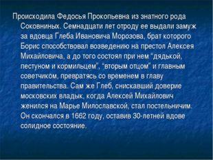 Происходила Федосья Прокопьевна из знатного рода Соковниных. Семнадцати лет о