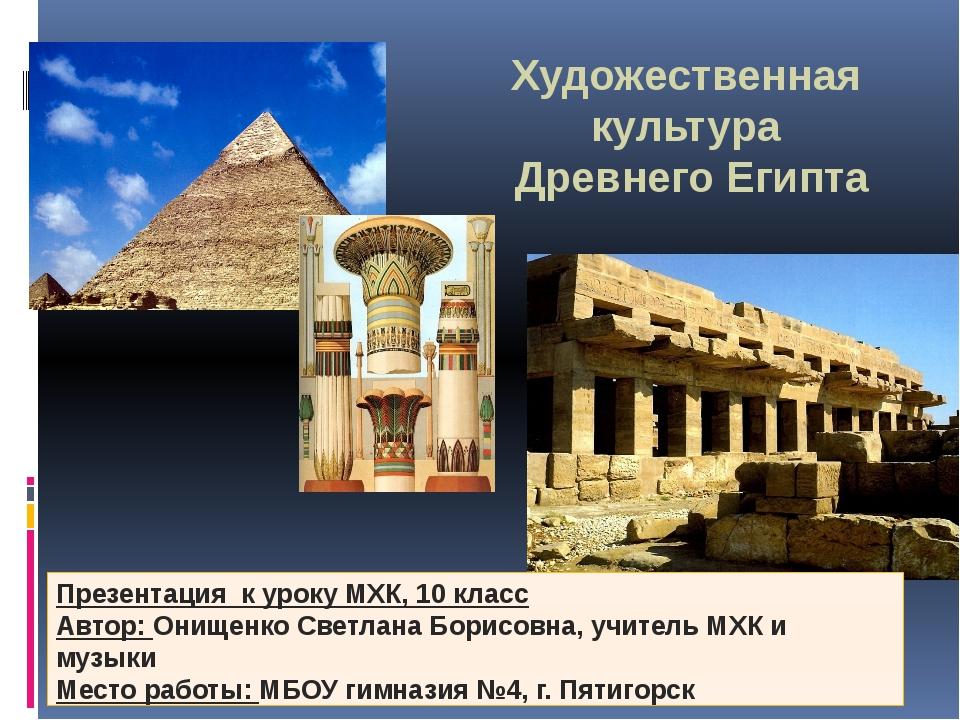 Художественная культура Древнего Египта Презентация к уроку МХК, 10 класс Авт...