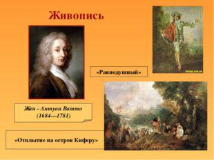 Жан - Антуан Ватто (1684—1781) «Отплытие на остров Киферу» «Равнодушный» Живо