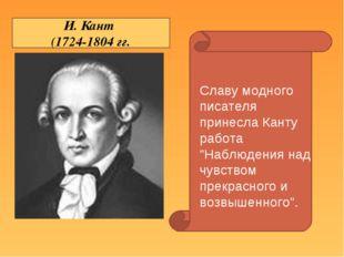 """И. Кант (1724-1804 гг. Славу модного писателя принесла Канту работа """"Наблюден"""