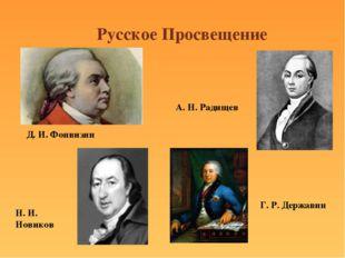 Русское Просвещение Д. И. Фонвизин Н. И. Новиков А. Н. Радищев Г. Р. Державин