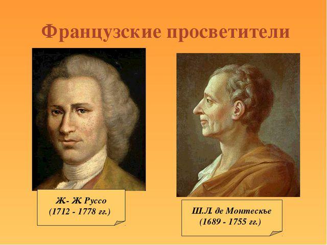 Французские просветители Ж.- Ж. Руссо (1712 - 1778 гг.) Ш.Л. де Монтескье (16...