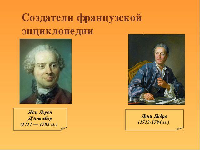Дени Дидро (1713-1784 гг.) Жан Лерон Д'Аламбер (1717 — 1783 гг.) Создатели фр...
