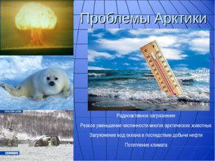 Проблемы Арктики Радиоактивное загрязнение Резкое уменьшение численности мног