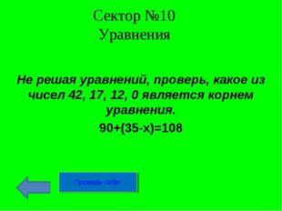 Сектор №10 Уравнения Не решая уравнений, проверь, какое из чисел 42, 17, 12,