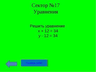 Сектор №17 Уравнения Решить уравнение х + 12 = 34 у - 12 = 34 Проверь себя!