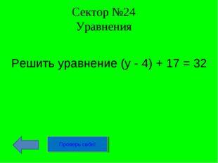 Сектор №24 Уравнения Решить уравнение (у - 4) + 17 = 32 Проверь себя!