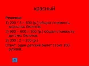 красный Решение 1) 200 * 3 = 600 (р.) общая стоимость взрослых билетов; 2) 90