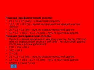 Решение (арифметический способ): 22 + 15 = 37 (км/ч) – совместная скорость. 1