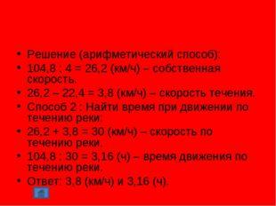 Решение (арифметический способ): 104,8 : 4 = 26,2 (км/ч) – собственная скорос