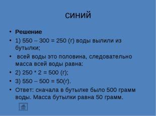 синий Решение 1) 550 – 300 = 250 (г) воды вылили из бутылки; всей воды это п