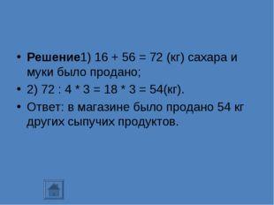 Решение1) 16 + 56 = 72 (кг) сахара и муки было продано; 2) 72 : 4 * 3 = 18 *