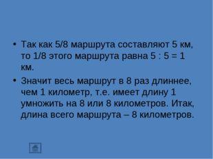 Так как 5/8 маршрута составляют 5 км, то 1/8 этого маршрута равна 5 : 5 = 1 к