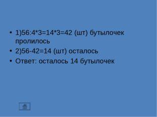 1)56:4*3=14*3=42 (шт) бутылочек пролилось 2)56-42=14 (шт) осталось Ответ: ост