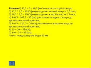 Решение1) 42,2 + 6 = 48,2 (км/ч) скорость второго катера; 2) 42,2 * 2,5 = 105