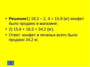 Решение1) 18,3 – 2, 4 = 15,9 (кг) конфет было продано в магазине; 2) 15,9 + 1