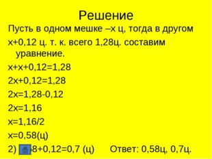 Решение Пусть в одном мешке –х ц, тогда в другом х+0,12 ц. т. к. всего 1,28ц.