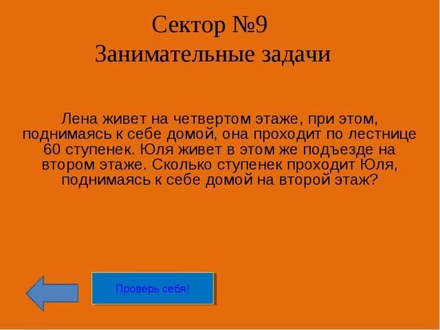 Сектор №9 Занимательные задачи Лена живет на четвертом этаже, при этом, подни...