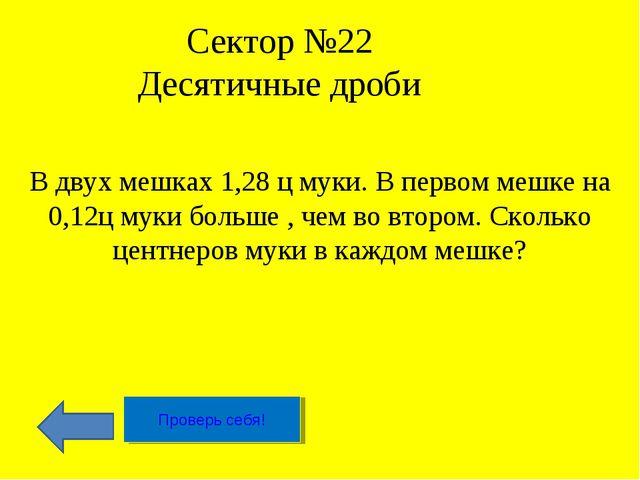 Сектор №22 Десятичные дроби В двух мешках 1,28 ц муки. В первом мешке на 0,12...